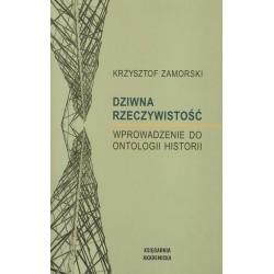 DZIWNA RZECZYWISTOŚĆ. WPROWADZENIE DO ONTOLOGII HISTORII Krzysztof Zamorski