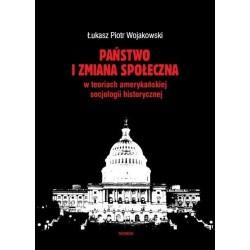 Łukasz Piotr Wojakowski PAŃSTWO I ZMIANA SPOŁECZNA W KONCEPCJACH AMERYKAŃSKIEJ SOCJOLOGII HISTORYCZNEJ