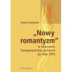 Paweł Strzelecki NOWY ROMANTYZM W TWÓRCZOŚCI KOMPOZYTORÓW POLSKICH PO ROKU 1975