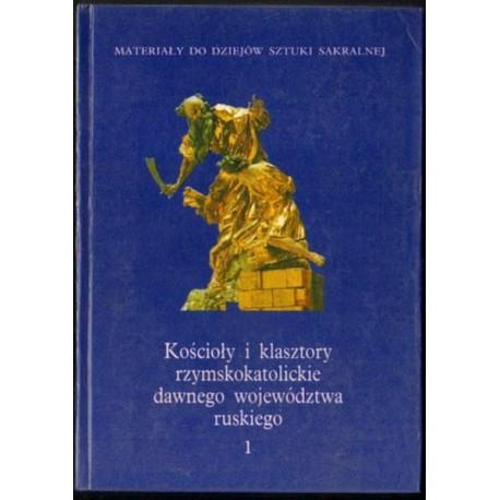 KOŚCIOŁY I KLASZTORY RZYMSKOKATOLICKIE DAWNEGO WOJEWÓDZTWA RUSKIEGO. TOM 1 [antykwariat]