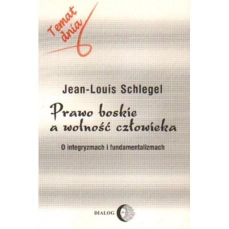 Jean-Louis Schlegel PRAWO BOSKIE A WOLNOŚĆ CZŁOWIEKA. O INTEGRYZMACH I FUNDAMENTALIZMACH