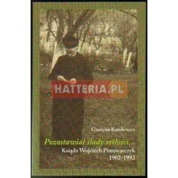 Grażyna Karolewicz POZOSTAWIAŁ ŚLADY MIŁOŚCI... KSIĄDZ WOJCIECH PIWOWARCZYK 1902-1992 [antykwariat]