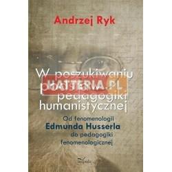 Andrzej Ryk W POSZUKIWANIU PODSTAW PEDAGOGIKI HUMANISTYCZNEJ. OD FENOMENOLOGII EDMUNDA HUSSERLA DO PEDAGOGIKI FENOMENOLOGICZNEJ