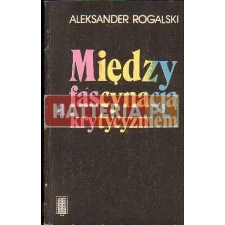 Aleksander Rogalski MIĘDZY FASCYNACJĄ A KRYTYCYZMEM [antykwariat]