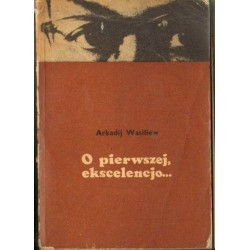 Arkadij Wasiliew O PIERWSZEJ, EKSCELENCJO... [antykwariat]