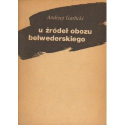 Andrzej Garlicki U ŹRÓDEŁ OBOZU BELWEDERSKIEGO [antykwariat]
