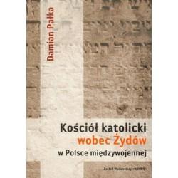 Damian Pałka KOŚCIÓŁ KATOLICKI WOBEC ŻYDÓW W POLSCE MIĘDZYWOJENNEJ