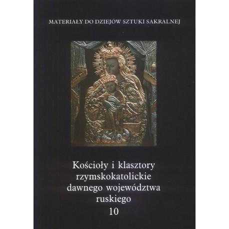KOŚCIOŁY I KLASZTORY RZYMSKOKATOLICKIE DAWNEGO WOJEWÓDZTWA RUSKIEGO. TOM 10