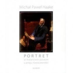 Michał Paweł Haake PORTRET W MALARSTWIE POLSKIM U PROGU NOWOCZESNOŚCI