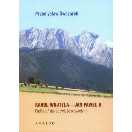 Przemysław Owczarek KAROL WOJTYŁA - JAN PAWEŁ II. PODHALAŃSKA OPOWIEŚĆ O ŚWIĘTYM