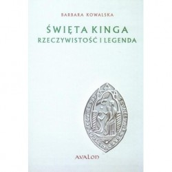 Barbara Kowalska ŚWIĘTA KINGA. RZECZYWISTOŚĆ I LEGENDA