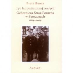 Piotr Bunar 130 LAT POŻARNICZEJ TRADYCJI. OCHOTNICZA STRAŻ POŻARNA W SZERZYNACH 1879-2009