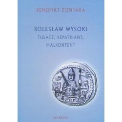 Benedykt Zientara BOLESŁAW WYSOKI. TUŁACZ, REPATRIANT, MALKONTENT