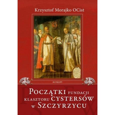 Krzysztof Morajko OCist POCZĄTKI FUNDACJI KLASZTORU CYSTERSÓW W SZCZYRZYCU