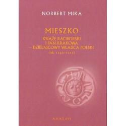 Norbert Mika MIESZKO. KSIĄŻĘ RACIBORSKI I PAN KRAKOWA - DZIELNICOWY WŁADCA POLSKI (ok. 1142 - 1211)
