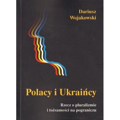 POLACY I UKRAIŃCY. RZECZ O PLURALIZMIE I TOŻSAMOŚCI NA POGRANICZU Dariusz Wojakowski
