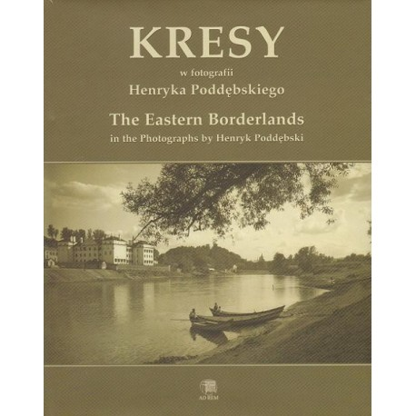 KRESY W FOTOGRAFII HENRYKA PODDĘBSKIEGO. THE EASTERN BORDERLANDS IN THE PHOTOGRAPHS BY HENRYK PODDĘBSKI