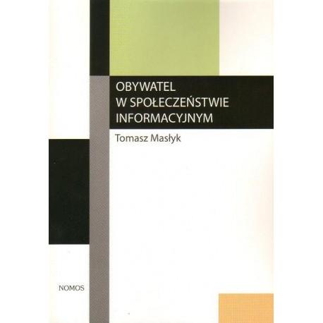 Tomasz Masłyk OBYWATEL W SPOŁECZEŃSTWIE INFORMACYJNYM. TEORIA I PRAKTYKA.
