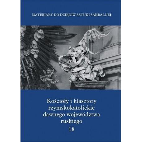KOŚCIOŁY I KLASZTORY RZYMSKOKATOLICKIE DAWNEGO WOJEWÓDZTWA RUSKIEGO. TOM 18