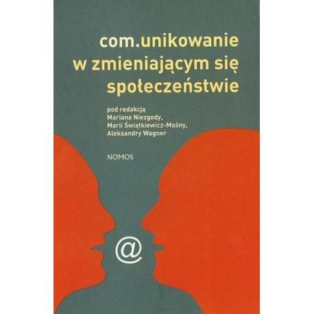 COM.UNIKOWANIE W ZMIENIAJĄCYM SIĘ SPOŁECZEŃSTWIE (Pod redkacją Mariana Niezgody, Marii Świątkiewicz-Mośny, Aleksandry Wagner