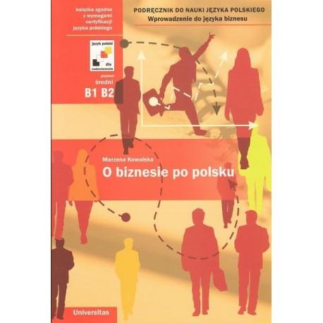 Marzena Kowalska O BIZNESIE PO POLSKU. PODRĘCZNIK DO NAUKI JĘZYKA POLSKIEGO. WPROWADZENIE DO JĘZYKA BIZNESU
