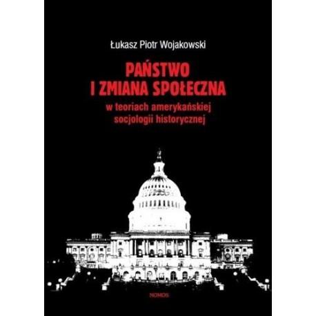 PAŃSTWO I ZMIANA SPOŁECZNA W KONCEPCJACH AMERYKAŃSKIEJ SOCJOLOGII HISTORYCZNEJ Łukasz Piotr Wojakowski