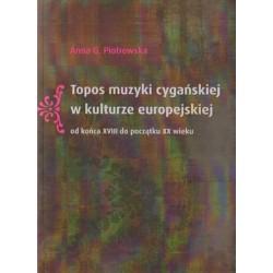 TOPOS MUZYKI CYGAŃSKIEJ W KULTURZE EUROPEJSKIEJ OD KOŃCA XVIII DO POCZĄTKU XX WIEKU Anna G. Piotrowska