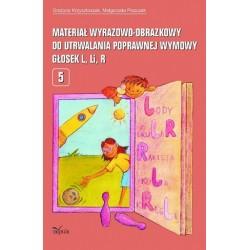 Grażyna Krzysztoszek, Małgorzata Piszczek MATERIAŁ WYRAZOWO-OBRAZKOWY DO UTRWALANIA POPRAWNEJ WYMOWY GŁOSEK L, R. CZĘŚĆ 5