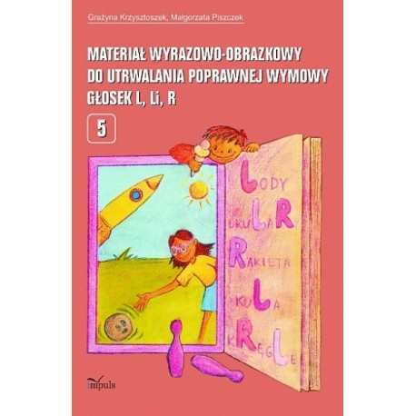 MATERIAŁ WYRAZOWO-OBRAZKOWY DO UTRWALANIA POPRAWNEJ WYMOWY GŁOSEK L, R. CZĘŚĆ 5 Grażyna Krzysztoszek, Małgorzata Piszczek