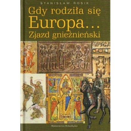 Stanisław Rosik GDY RODZIŁA SIĘ EUROPA... ZJAZD GNIEŹNIEŃSKI