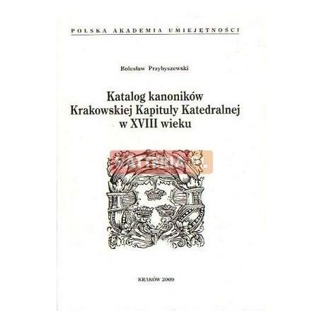 Bolesław Przybyszewski KATALOG KANONIKÓW KRAKOWSKIEJ KAPITUŁY KATEDRALNEJ W XVIII WIEKU