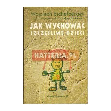 Wojciech Eichelberger w rozmowie z Anną Mieszczanek JAK WYCHOWAĆ SZCZĘŚLIWE DZIECI [antykwariat]