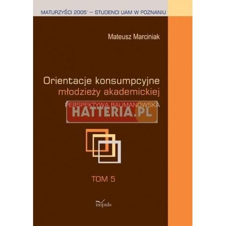 Mateusz Marciniak ORIENTACJE KONSUMPCYJNE MŁODZIEŻY AKADEMICKIEJ. PERSEKTYWA BAUMANOWSKA. TOM 5