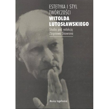 ESTETYKA I STYL TWÓRCZOŚCI WITOLDA LUTOSŁAWSKIEGO Zbigniew Skowron