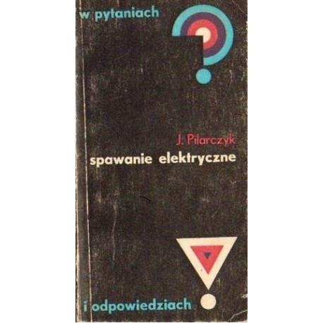 Józef Pilarczyk SPAWANIE ELEKTRYCZNE W PYTANIACH I ODPOWIEDZIACH [antykwariat]