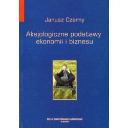 Janusz Czerny AKSJOLOGICZNE PODSTAWY EKONOMII I BIZNESU