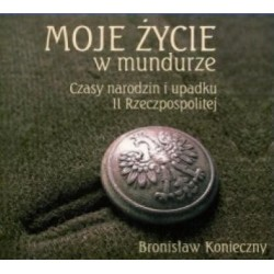 Bronisław Konieczny MOJE ŻYCIE W MUNDURZE. CZASY NARODZIN I UPADKU II RZECZPOSPOLITEJ [audiobook]