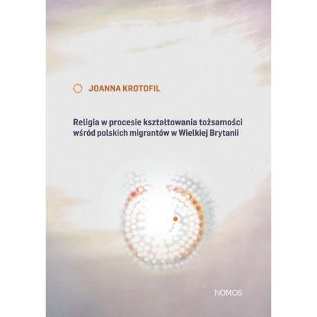 Joanna Krotofil RELIGIA W PROCESIE KSZTAŁTOWANIA TOŻSAMOŚCI WSRÓD POLSKICH MIGRANTÓW W WIELKIEJ BRYTANII