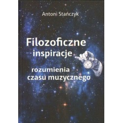 Antoni Stańczyk FILOZOFICZNE INSPIRACJE ROZUMIENIA CZASU MUZYCZNEGO