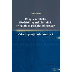 Józef Baniak RELIGIA KATOLICKA I KOŚCIÓŁ RZYMSKOKATOLICKI W OPINIACH POLSKIEJ MŁODZIEŻY. OD AKCEPTACJI DO KONTESTACJI