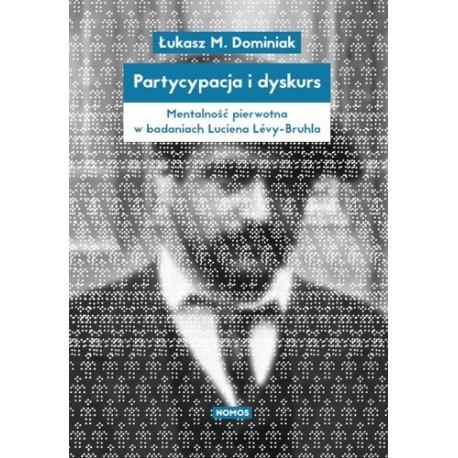 Łukasz Dominiak PARTYCYPACJA I DYSKURS. MENTALNOŚĆ PIERWOTNA W BADANIACH LUCIENA LÉVY-BRUHLA.