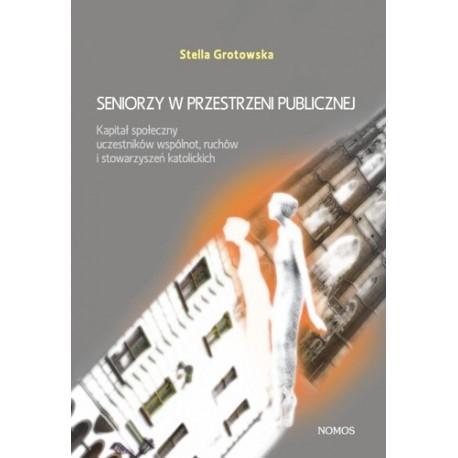 Stella Grotowska SENIORZY W PRZESTRZENI PUBLICZNEJ. KAPITAŁ SPOŁECZNY UCZESTNIKÓW WSPÓLNOT, RUCHÓW I STOWARZYSZEŃ KATOLICKICH