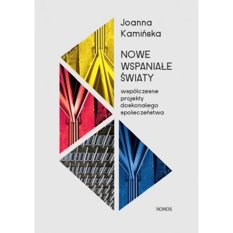 Joanna Kamińska NOWE WSPANIAŁE ŚWIATY. WSPÓŁCZESNE PROJEKTY DOSKONAŁEGO SPOŁECZEŃSTWA