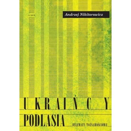 Andrzej Nikitorowicz UKRAIŃCY PODLASIA. DYLEMATY TOŻSAMOŚCIOWE