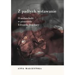 Anna Małczyńska Z PADŁYCH WSTAWANIE. O MELANCHOLII W PISARSTWIE EDWARDA STACHURY