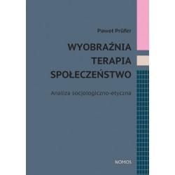 Paweł Prüfer WYOBRAŹNIA, TERAPIA, SPOŁECZEŃSTWO. ANALIZA SOCJOLOGICZNO-ETYCZNA