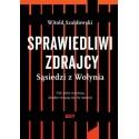 Witold Szabłowski SPRAWIEDLIWI ZDRAJCY. SĄSIEDZI Z WOŁYNIA