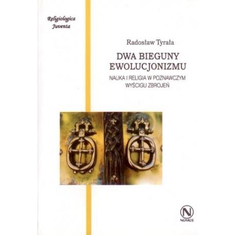 DWA BIEGUNY EWOLUCJONIZMU. NAUKA I RELIGIA W POZNAWCZYM WYŚCIGU ZBROJEŃ Radosław Tyrała