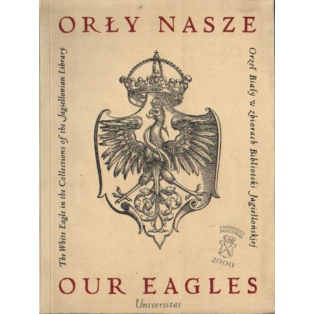 OUR EAGLES. THE WHITE EAGLE IN THE COLLECTIONS OF THE JAGIELLONIAN LIBRARY [used book]
