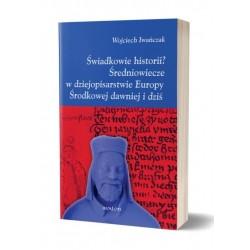 ŚWIADKOWIE HISTORII? ŚREDNIOWIECZE W DZEJOPISARSTWIE EUROPY ŚRODKOWEJ DAWNIEJ I DZIŚ Wojciech Iwańczak